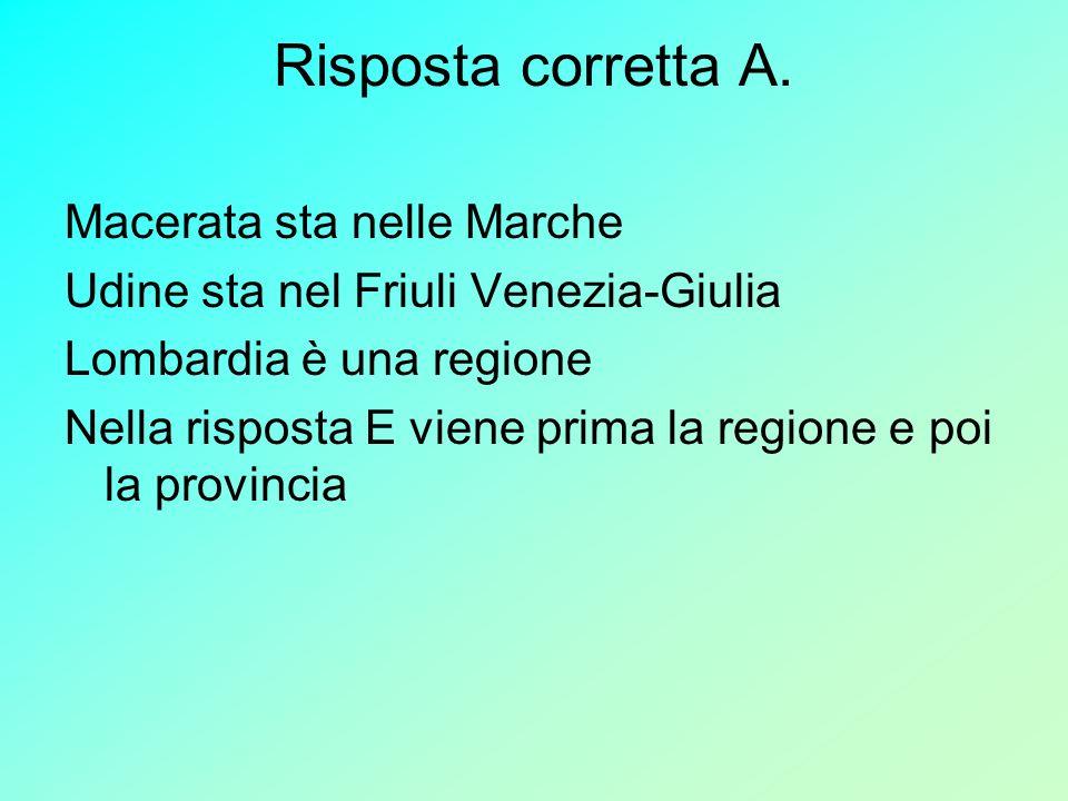 Risposta corretta A. Macerata sta nelle Marche Udine sta nel Friuli Venezia-Giulia Lombardia è una regione Nella risposta E viene prima la regione e p