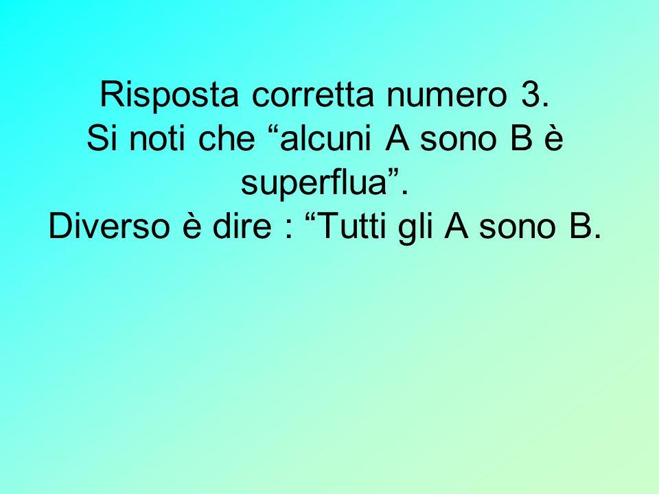 Risposta corretta numero 3. Si noti che alcuni A sono B è superflua. Diverso è dire : Tutti gli A sono B.