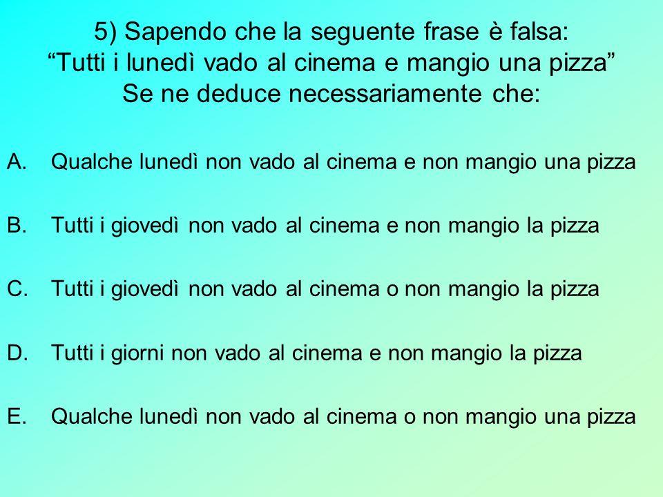 5) Sapendo che la seguente frase è falsa: Tutti i lunedì vado al cinema e mangio una pizza Se ne deduce necessariamente che: A.Qualche lunedì non vado
