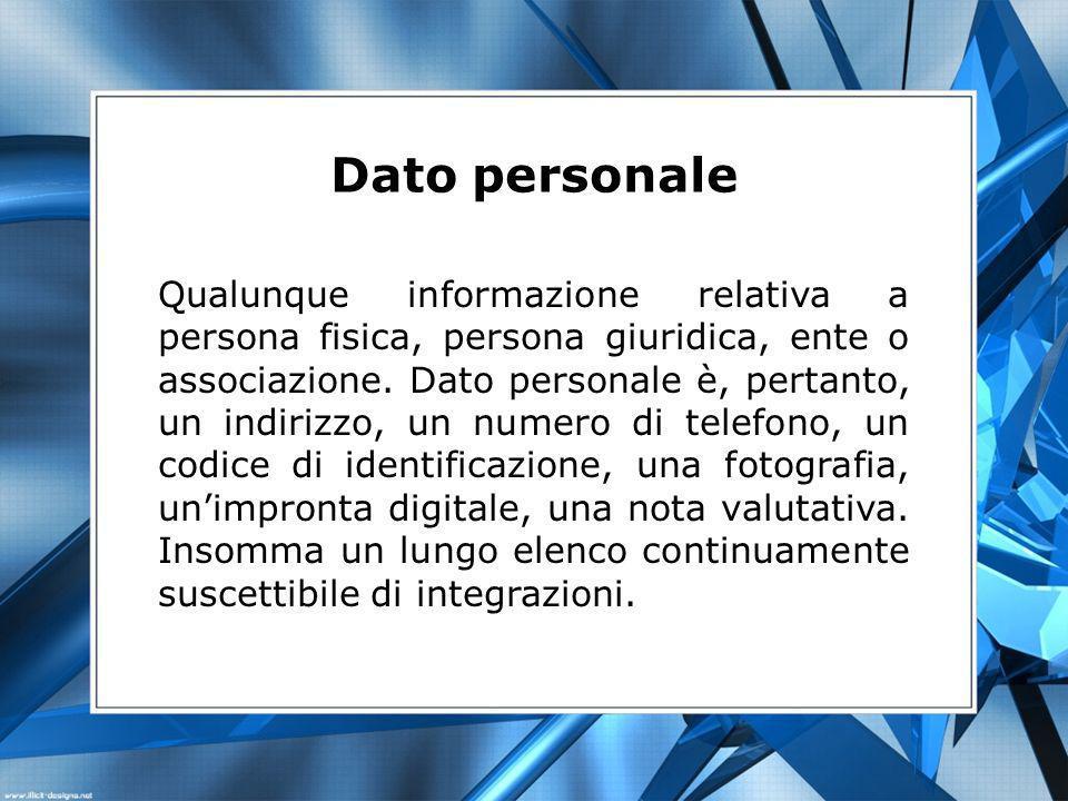 Dato personale Qualunque informazione relativa a persona fisica, persona giuridica, ente o associazione. Dato personale è, pertanto, un indirizzo, un
