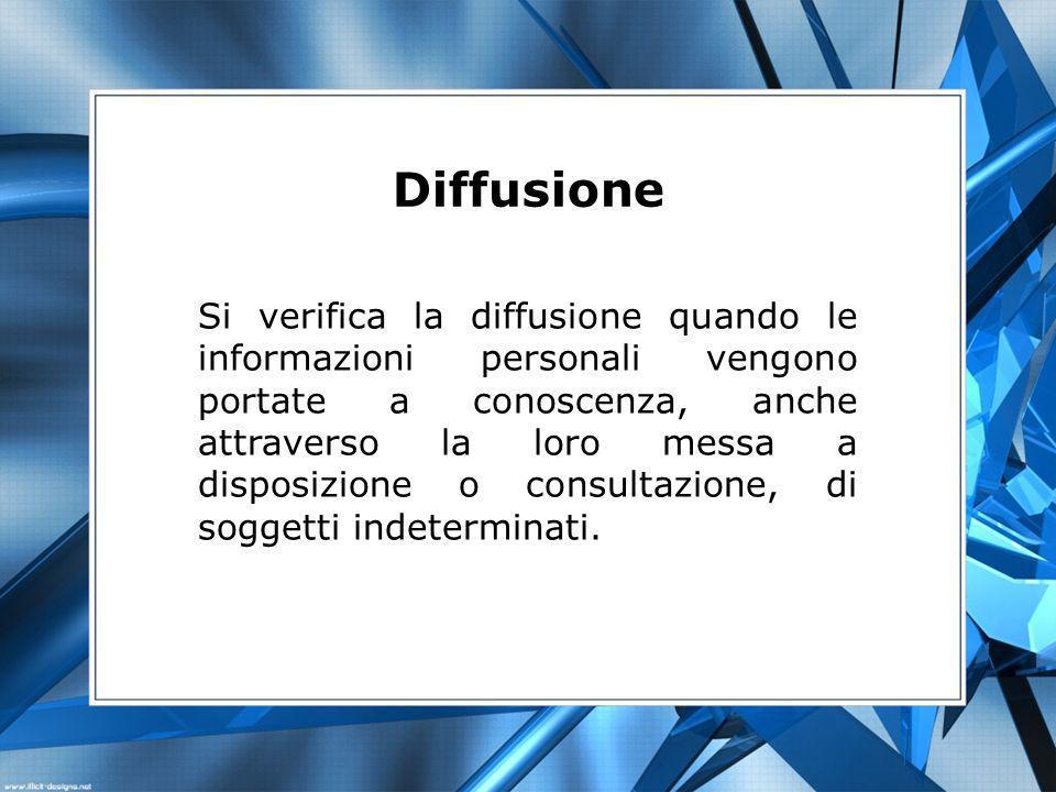 Diffusione Si verifica la diffusione quando le informazioni personali vengono portate a conoscenza, anche attraverso la loro messa a disposizione o consultazione, di soggetti indeterminati.