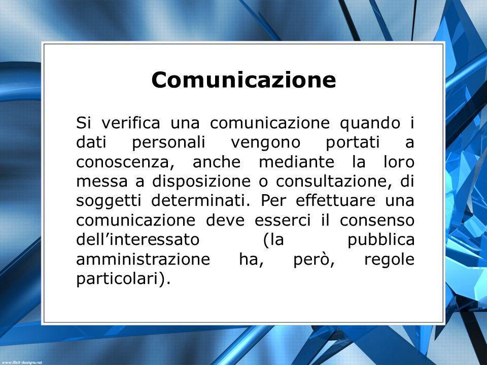 Comunicazione Si verifica una comunicazione quando i dati personali vengono portati a conoscenza, anche mediante la loro messa a disposizione o consultazione, di soggetti determinati.
