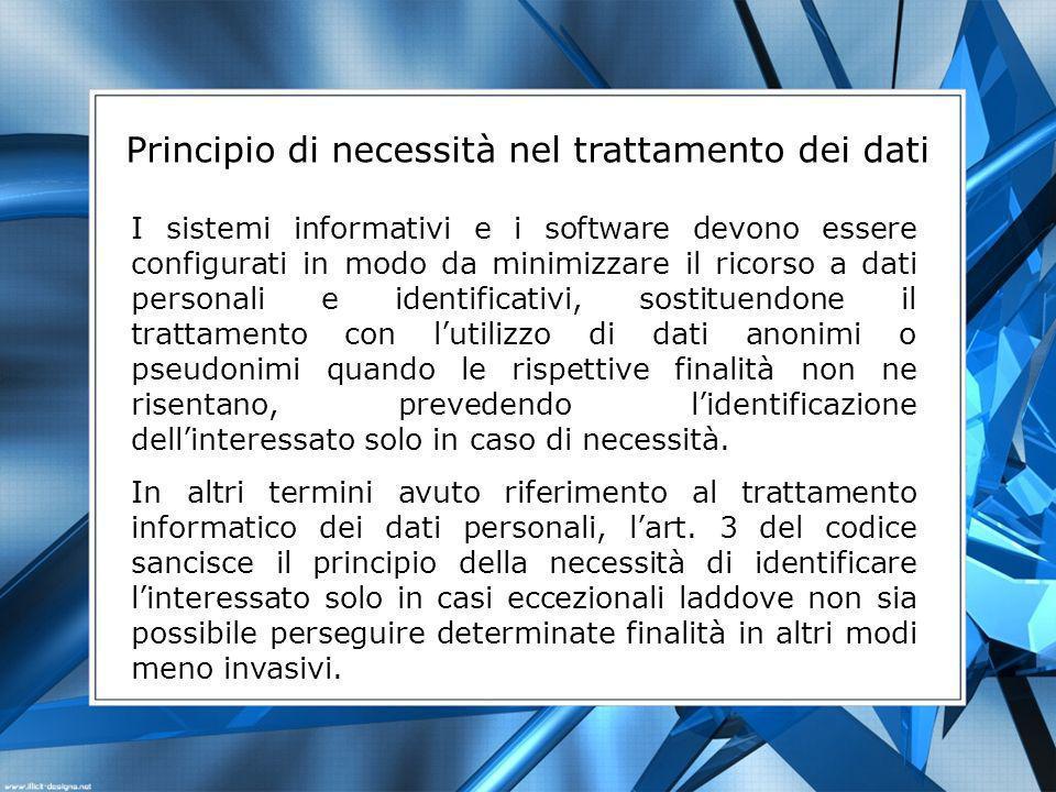 Principio di necessità nel trattamento dei dati I sistemi informativi e i software devono essere configurati in modo da minimizzare il ricorso a dati