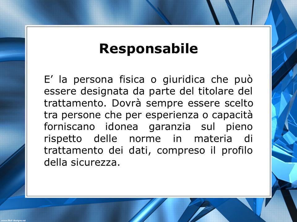 Responsabile E la persona fisica o giuridica che può essere designata da parte del titolare del trattamento. Dovrà sempre essere scelto tra persone ch