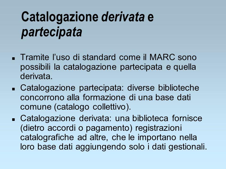 Catalogazione derivata e partecipata n Tramite luso di standard come il MARC sono possibili la catalogazione partecipata e quella derivata. n Cataloga