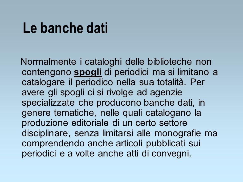 Le banche dati Normalmente i cataloghi delle biblioteche non contengono spogli di periodici ma si limitano a catalogare il periodico nella sua totalit