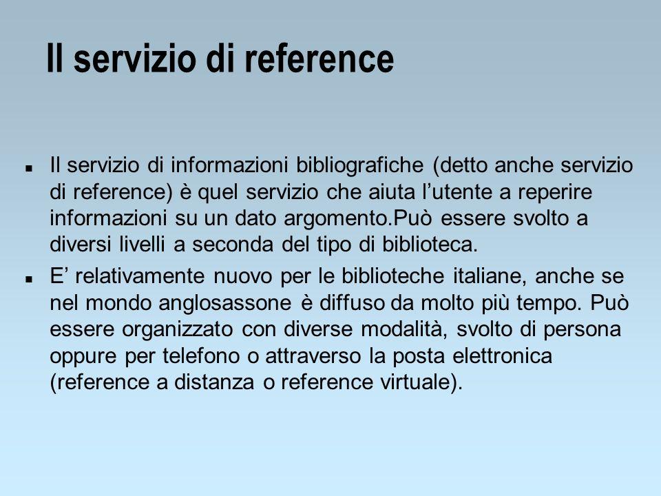 Il servizio di reference n Il servizio di informazioni bibliografiche (detto anche servizio di reference) è quel servizio che aiuta lutente a reperire