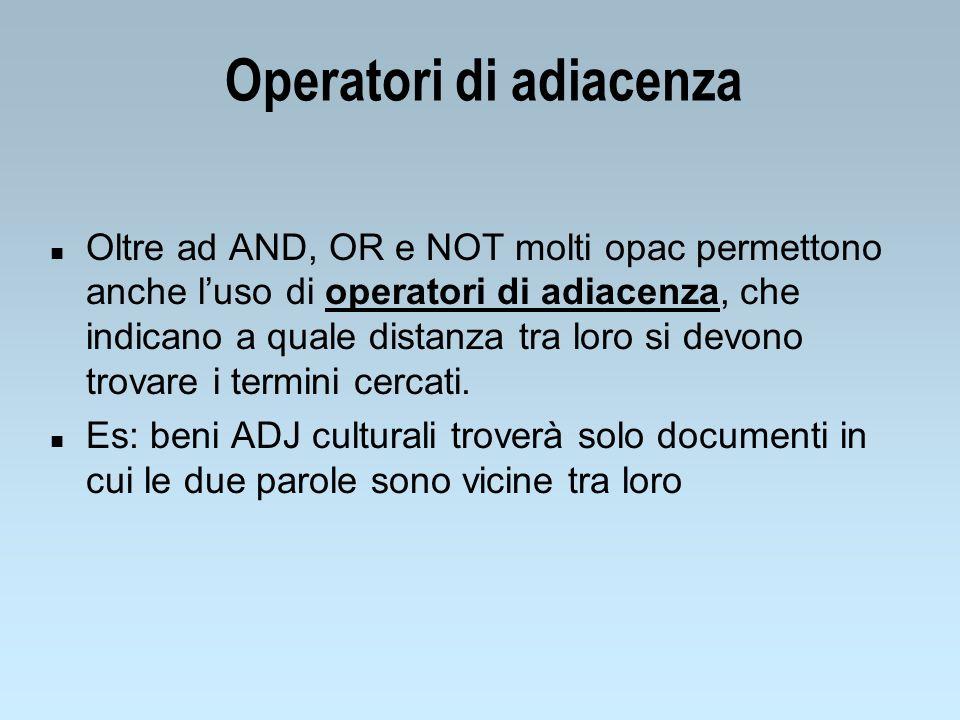 Operatori di adiacenza n Oltre ad AND, OR e NOT molti opac permettono anche luso di operatori di adiacenza, che indicano a quale distanza tra loro si