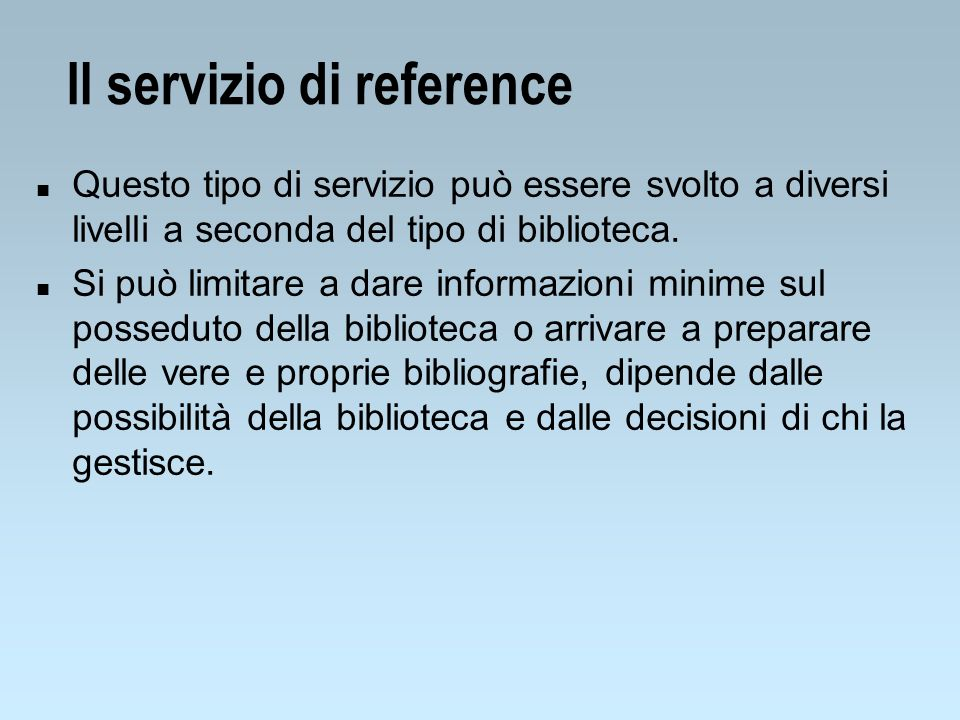 Il servizio di reference n Questo tipo di servizio può essere svolto a diversi livelli a seconda del tipo di biblioteca. n Si può limitare a dare info