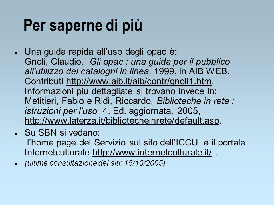 Per saperne di più n Una guida rapida alluso degli opac è: Gnoli, Claudio, Gli opac : una guida per il pubblico all'utilizzo dei cataloghi in linea, 1