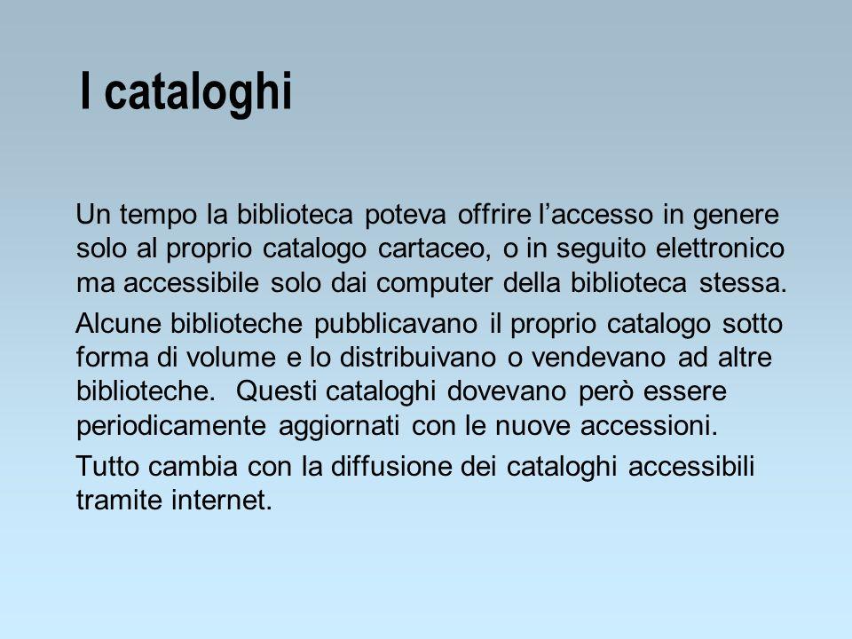 I cataloghi Un tempo la biblioteca poteva offrire laccesso in genere solo al proprio catalogo cartaceo, o in seguito elettronico ma accessibile solo d