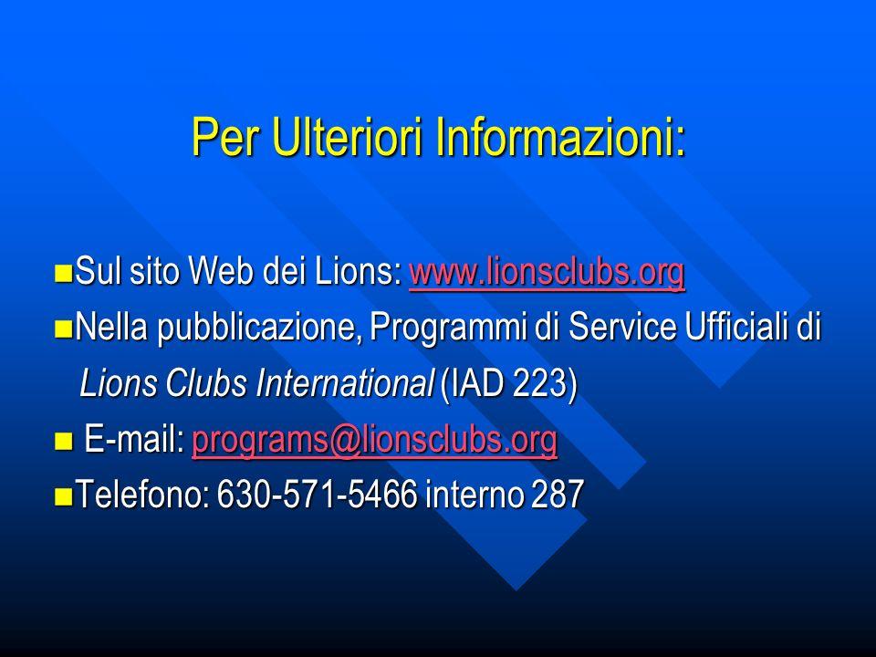 Per Ulteriori Informazioni: Sul sito Web dei Lions: www.lionsclubs.org Sul sito Web dei Lions: www.lionsclubs.orgwww.lionsclubs.org Nella pubblicazione, Programmi di Service Ufficiali di Nella pubblicazione, Programmi di Service Ufficiali di Lions Clubs International (IAD 223) Lions Clubs International (IAD 223) E-mail: programs@lionsclubs.org E-mail: programs@lionsclubs.orgprograms@lionsclubs.org Telefono: 630-571-5466 interno 287 Telefono: 630-571-5466 interno 287