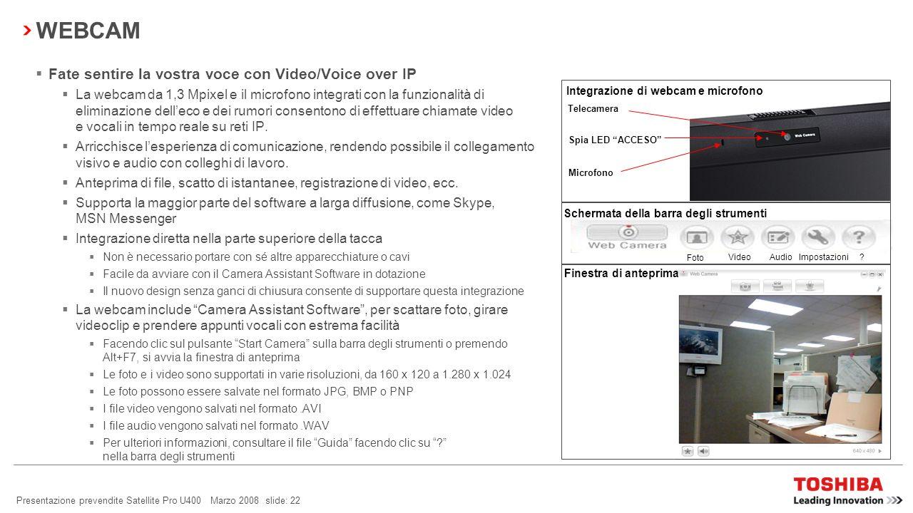 Presentazione prevendite Satellite Pro U400 Marzo 2008 slide: 21 Toshiba Face Recognition è un software specializzato Scatta unistantanea digitale del volto dellutente per creare una password unica mediante una mappatura digitale delle principali caratteristiche del volto dellutente.