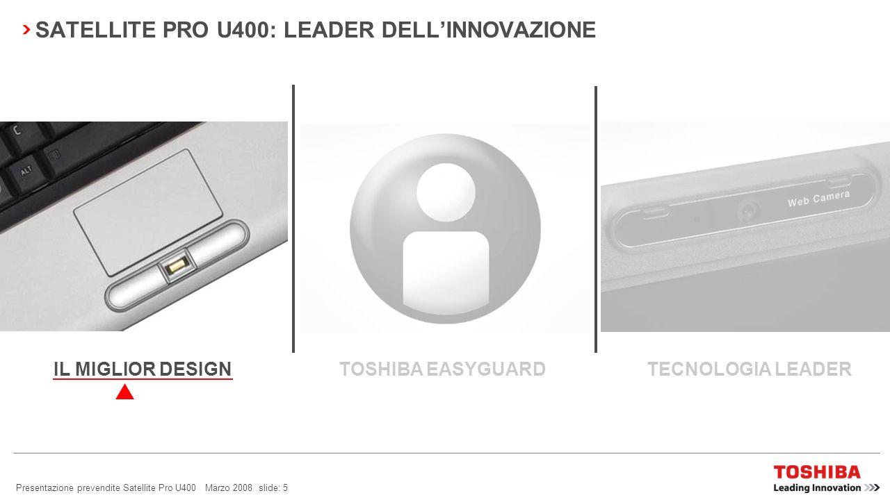 Presentazione prevendite Satellite Pro U400 Marzo 2008 slide: 5 SATELLITE PRO U400: LEADER DELLINNOVAZIONE TOSHIBA EASYGUARD TECNOLOGIA LEADERIL MIGLIOR DESIGN