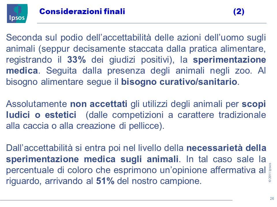 26 © 2011 Ipsos Considerazioni finali(2) Seconda sul podio dellaccettabilità delle azioni delluomo sugli animali (seppur decisamente staccata dalla pratica alimentare, registrando il 33% dei giudizi positivi), la sperimentazione medica.