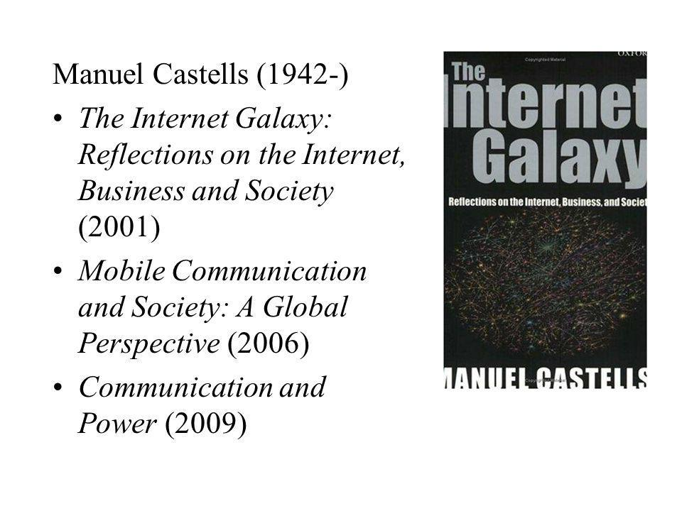 Manuel Castells (1942-) The Internet Galaxy: Reflections on the Internet, Business and Society (2001) Mobile Communication and Society: A Global Perspective (2006) Communication and Power (2009)