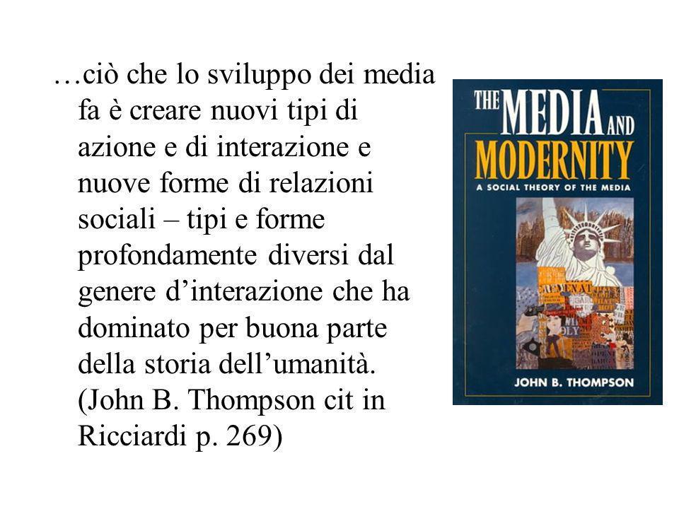 …ciò che lo sviluppo dei media fa è creare nuovi tipi di azione e di interazione e nuove forme di relazioni sociali – tipi e forme profondamente diver