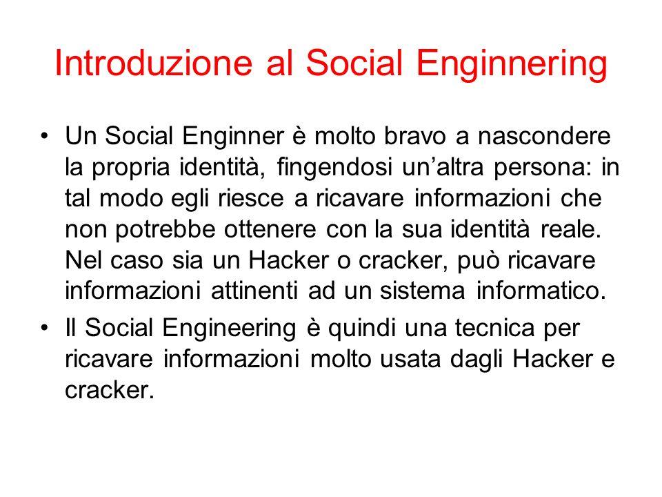 Introduzione al Social Enginnering Un Social Enginner è molto bravo a nascondere la propria identità, fingendosi unaltra persona: in tal modo egli riesce a ricavare informazioni che non potrebbe ottenere con la sua identità reale.