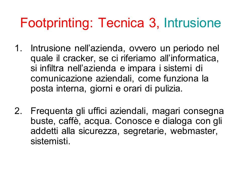 Footprinting: Tecnica 3, Intrusione 1.Intrusione nellazienda, ovvero un periodo nel quale il cracker, se ci riferiamo allinformatica, si infiltra nellazienda e impara i sistemi di comunicazione aziendali, come funziona la posta interna, giorni e orari di pulizia.