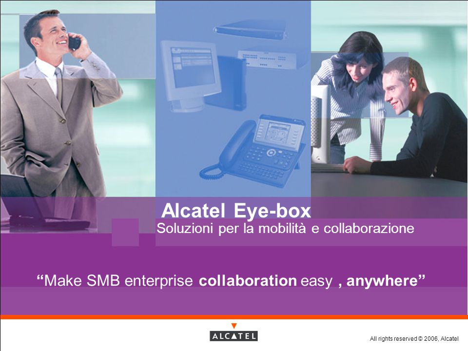 All rights reserved © 2006, Alcatel Alcatel Eye-box Soluzioni per la mobilità e collaborazione Make SMB enterprise collaboration easy, anywhere