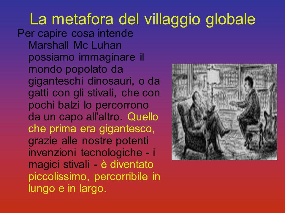 La metafora del villaggio globale Per capire cosa intende Marshall Mc Luhan possiamo immaginare il mondo popolato da giganteschi dinosauri, o da gatti