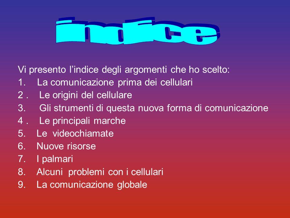 Vi presento lindice degli argomenti che ho scelto: 1.La comunicazione prima dei cellulari 2. Le origini del cellulare 3. Gli strumenti di questa nuova