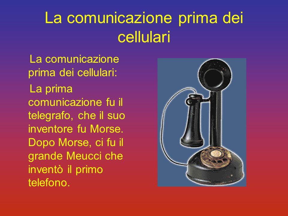 La comunicazione prima dei cellulari La comunicazione prima dei cellulari: La prima comunicazione fu il telegrafo, che il suo inventore fu Morse. Dopo