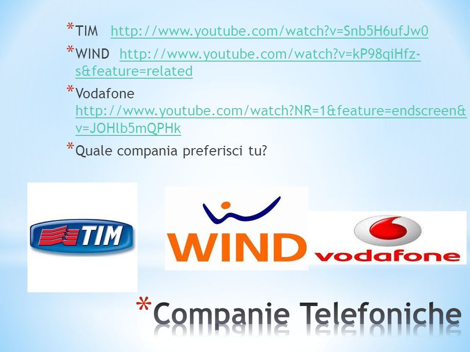 * TIM http://www.youtube.com/watch v=Snb5H6ufJw0http://www.youtube.com/watch v=Snb5H6ufJw0 * WIND http://www.youtube.com/watch v=kP98qiHfz- s&feature=relatedhttp://www.youtube.com/watch v=kP98qiHfz- s&feature=related * Vodafone http://www.youtube.com/watch NR=1&feature=endscreen& v=JOHlb5mQPHk http://www.youtube.com/watch NR=1&feature=endscreen& v=JOHlb5mQPHk * Quale compania preferisci tu