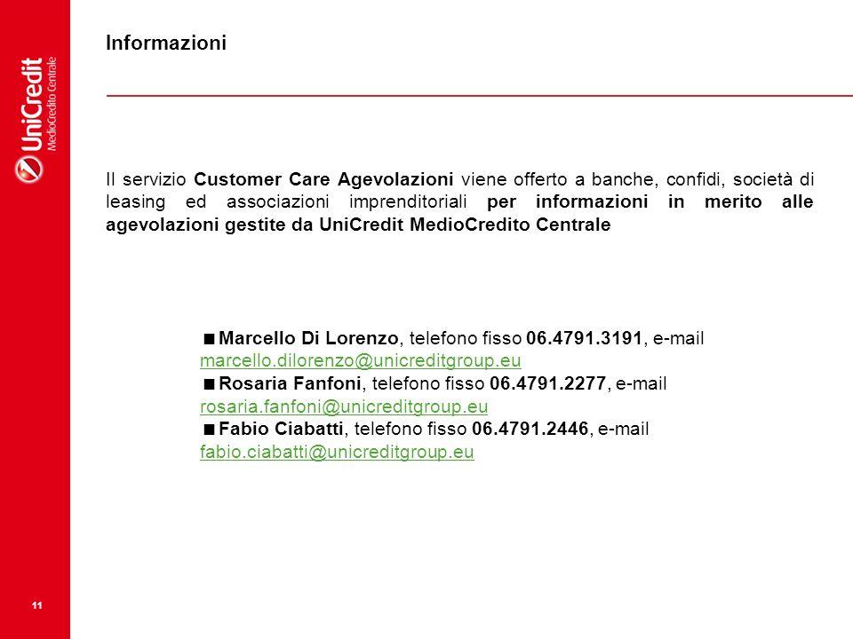 11 Informazioni Il servizio Customer Care Agevolazioni viene offerto a banche, confidi, società di leasing ed associazioni imprenditoriali per informazioni in merito alle agevolazioni gestite da UniCredit MedioCredito Centrale Marcello Di Lorenzo, telefono fisso 06.4791.3191, e-mail marcello.dilorenzo@unicreditgroup.eu marcello.dilorenzo@unicreditgroup.eu Rosaria Fanfoni, telefono fisso 06.4791.2277, e-mail rosaria.fanfoni@unicreditgroup.eu rosaria.fanfoni@unicreditgroup.eu Fabio Ciabatti, telefono fisso 06.4791.2446, e-mail fabio.ciabatti@unicreditgroup.eu fabio.ciabatti@unicreditgroup.eu
