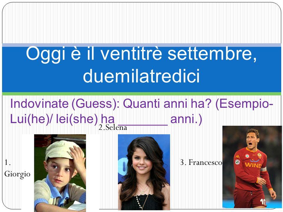 Oggi è il ventitrè settembre, duemilatredici Indovinate (Guess): Quanti anni ha? (Esempio- Lui(he)/ lei(she) ha _______ anni.) 1. Giorgio 2.Selena 3.