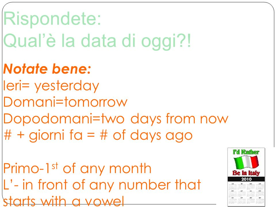 Rispondete: Qualè la data di oggi?! Notate bene: Ieri= yesterday Domani=tomorrow Dopodomani=two days from now # + giorni fa = # of days ago Primo-1 st