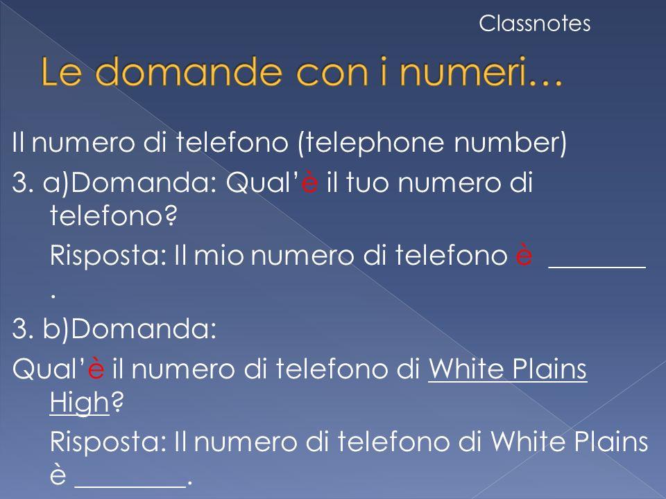 Il numero di telefono (telephone number) 3. a)Domanda: Qualè il tuo numero di telefono? Risposta: Il mio numero di telefono è _______. 3. b)Domanda: Q
