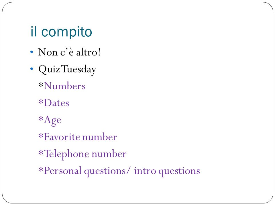 il compito Non cè altro! Quiz Tuesday *Numbers *Dates *Age *Favorite number *Telephone number *Personal questions/ intro questions