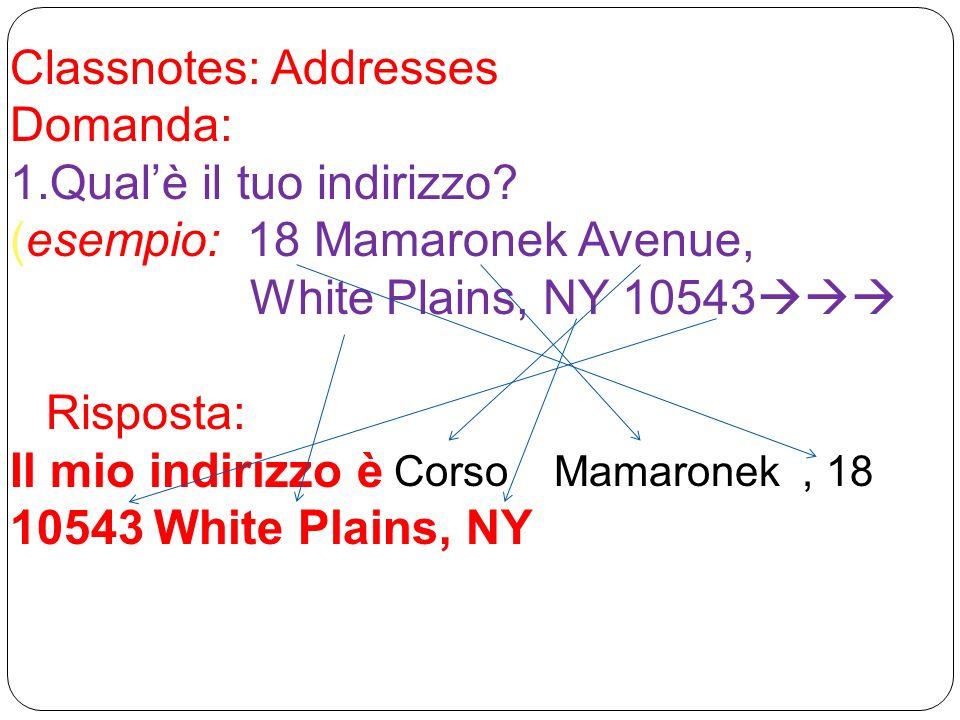 Classnotes: Addresses Domanda: 1.Qualè il tuo indirizzo? (esempio: 18 Mamaronek Avenue, White Plains, NY 10543 Risposta: Il mio indirizzo è 10543White