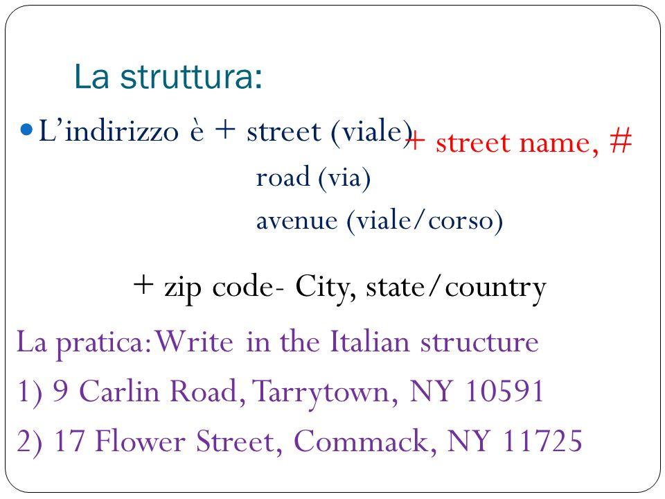 La struttura: Lindirizzo è + street (viale) road (via) avenue (viale/corso) + street name, # + zip code- City, state/country La pratica:Write in the Italian structure 1) 9 Carlin Road, Tarrytown, NY 10591 2) 17 Flower Street, Commack, NY 11725
