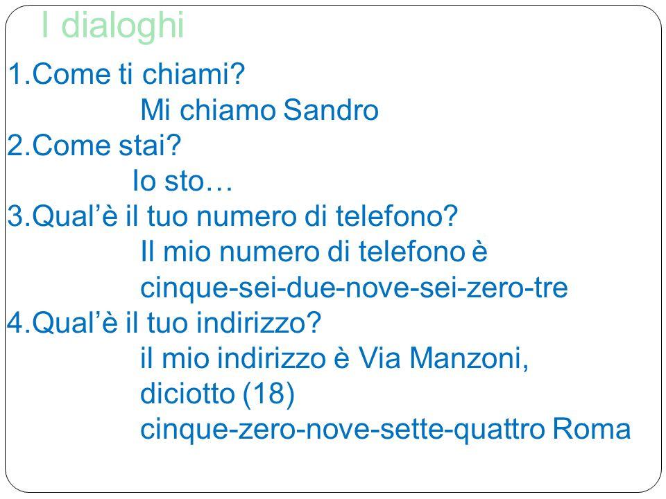 I dialoghi 1.Come ti chiami? Mi chiamo Sandro 2.Come stai? Io sto… 3.Qualè il tuo numero di telefono? Il mio numero di telefono è cinque-sei-due-nove-