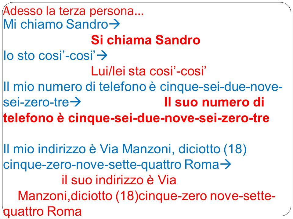Adesso la terza persona… Mi chiamo Sandro Si chiama Sandro Io sto cosi-cosi Lui/lei sta cosi-cosi Il mio numero di telefono è cinque-sei-due-nove- sei