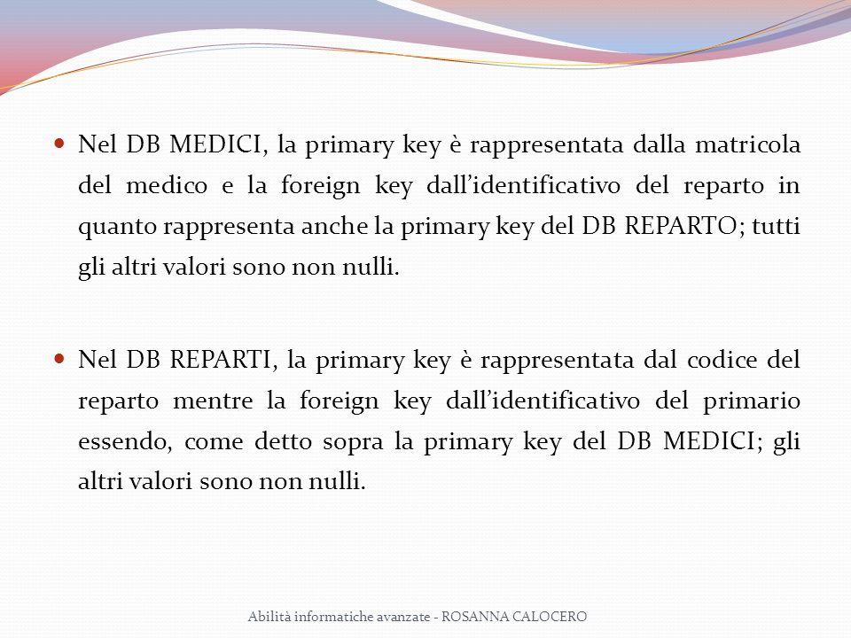 Nel DB MEDICI, la primary key è rappresentata dalla matricola del medico e la foreign key dallidentificativo del reparto in quanto rappresenta anche la primary key del DB REPARTO; tutti gli altri valori sono non nulli.