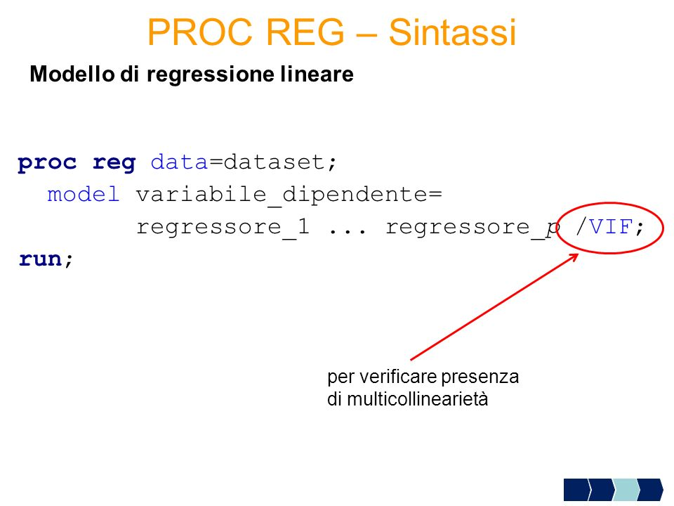 proc reg data=dataset; model variabile_dipendente= regressore_1... regressore_p /VIF; run; Modello di regressione lineare PROC REG – Sintassi per veri