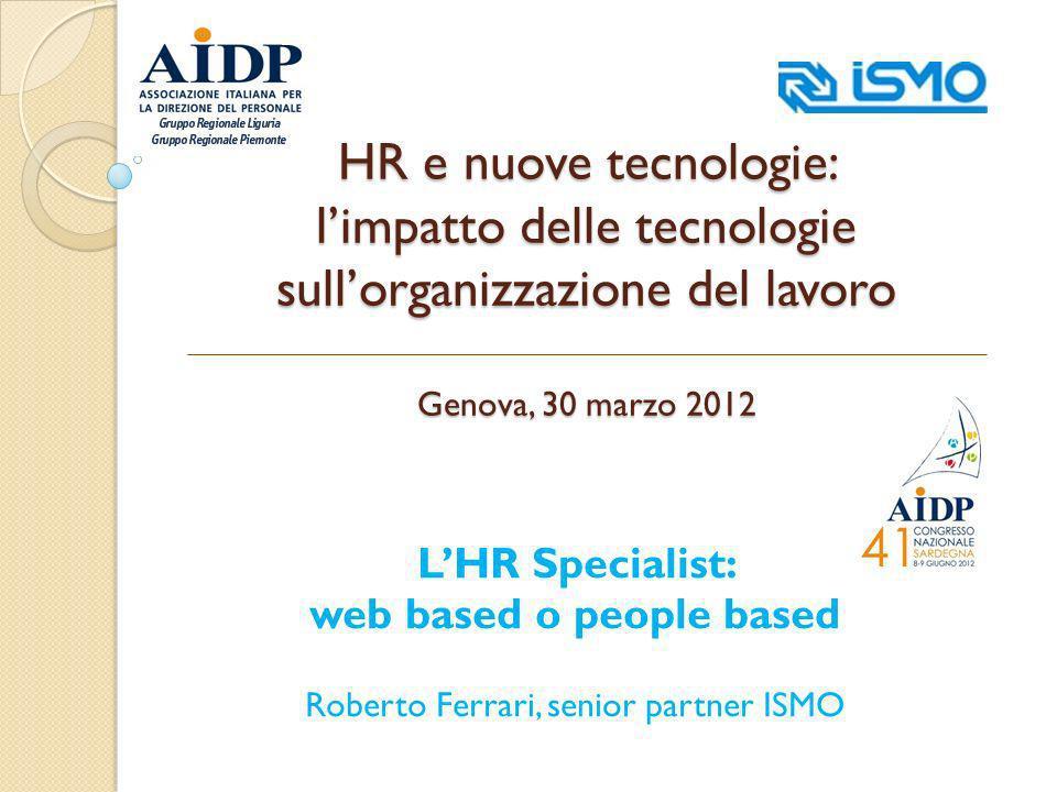 HR e nuove tecnologie: limpatto delle tecnologie sullorganizzazione del lavoro Genova, 30 marzo 2012 LHR Specialist: web based o people based Roberto Ferrari, senior partner ISMO