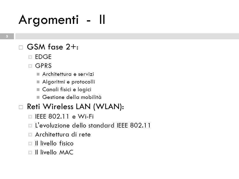 Argomenti - II 5 GSM fase 2+: EDGE GPRS Architettura e servizi Algoritmi e protocolli Canali fisici e logici Gestione della mobilità Reti Wireless LAN (WLAN): IEEE 802.11 e Wi-Fi L evoluzione dello standard IEEE 802.11 Architettura di rete Il livello fisico Il livello MAC
