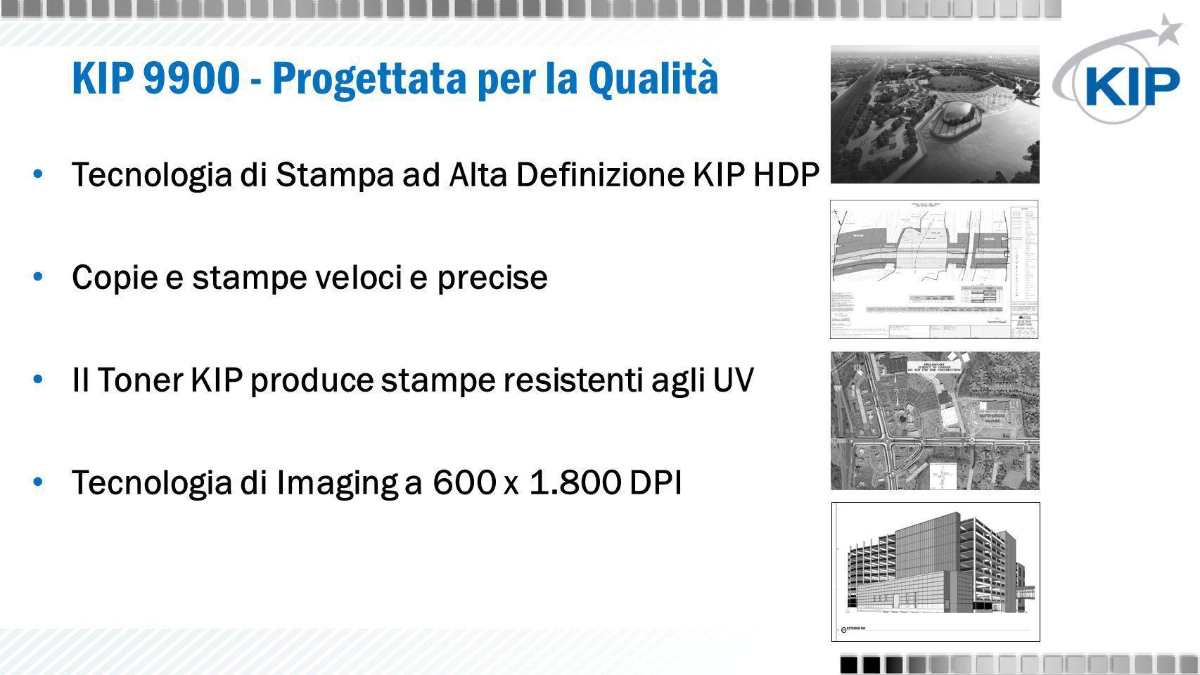 KIP 9900 - Progettata per la Qualità Tecnologia di Stampa ad Alta Definizione KIP HDP Copie e stampe veloci e precise Il Toner KIP produce stampe resistenti agli UV Tecnologia di Imaging a 600 x 1.800 DPI