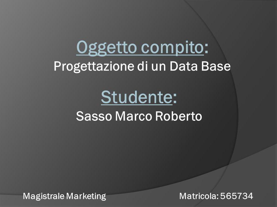 Oggetto compito: Progettazione di un Data Base Studente: Sasso Marco Roberto Magistrale Marketing Matricola: 565734