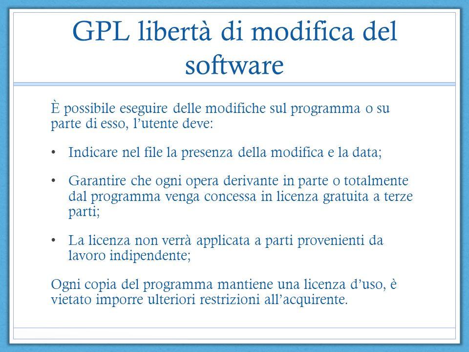 GPL libertà di modifica del software È possibile eseguire delle modifiche sul programma o su parte di esso, lutente deve: Indicare nel file la presenz