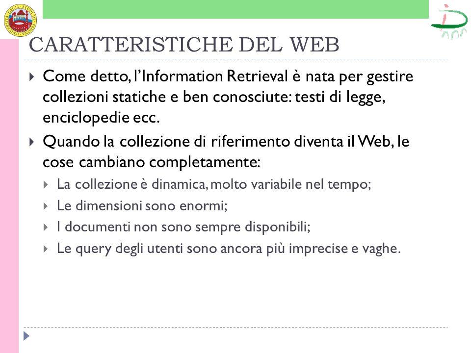 CARATTERISTICHE DEL WEB Come detto, lInformation Retrieval è nata per gestire collezioni statiche e ben conosciute: testi di legge, enciclopedie ecc.