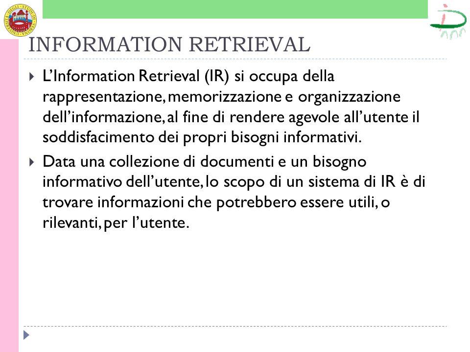 INFORMATION RETRIEVAL LInformation Retrieval (IR) si occupa della rappresentazione, memorizzazione e organizzazione dellinformazione, al fine di rendere agevole allutente il soddisfacimento dei propri bisogni informativi.