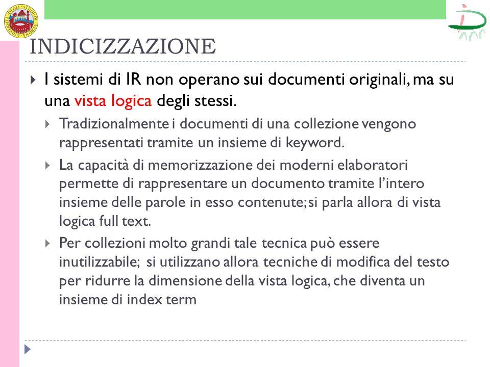 INDICIZZAZIONE I sistemi di IR non operano sui documenti originali, ma su una vista logica degli stessi.
