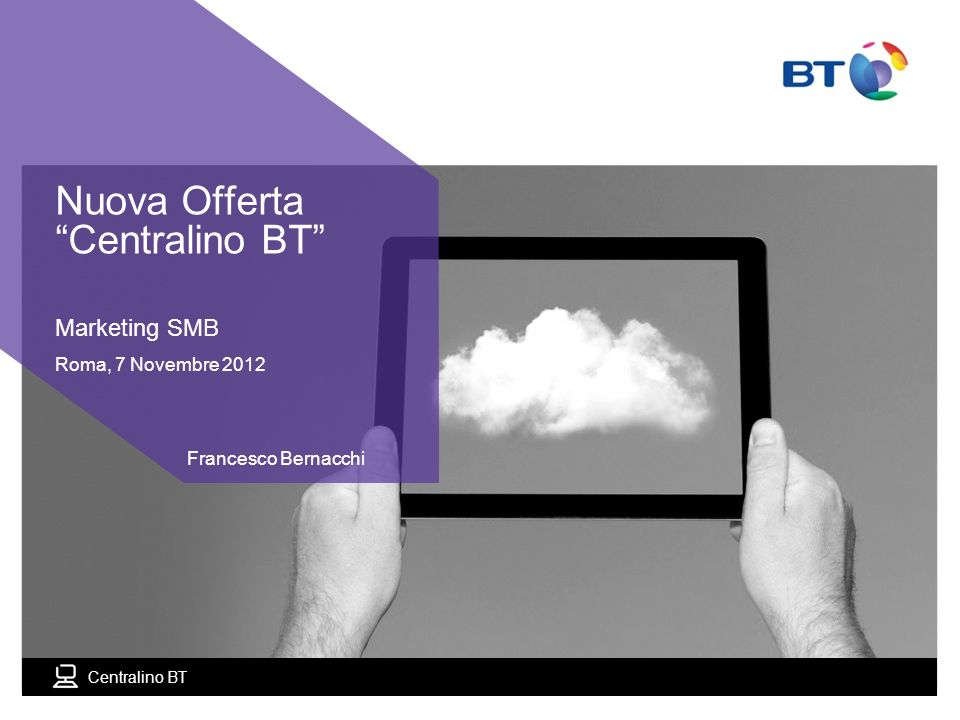 Centralino BT Marketing SMB Roma, 7 Novembre 2012 Francesco Bernacchi Nuova Offerta Centralino BT
