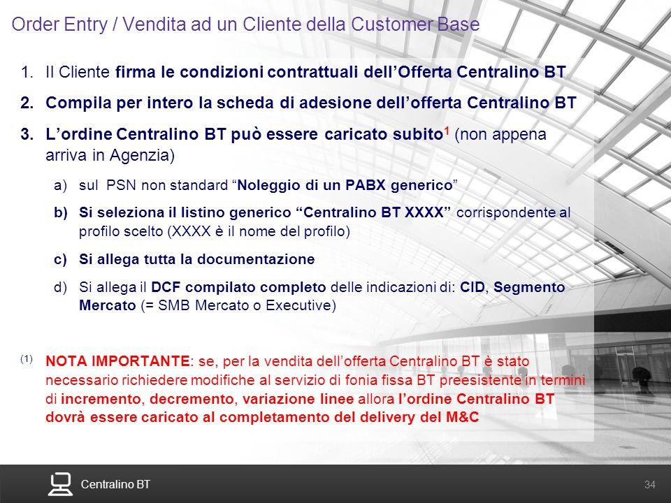 Centralino BT 34 Order Entry / Vendita ad un Cliente della Customer Base 1.Il Cliente firma le condizioni contrattuali dellOfferta Centralino BT 2.Com