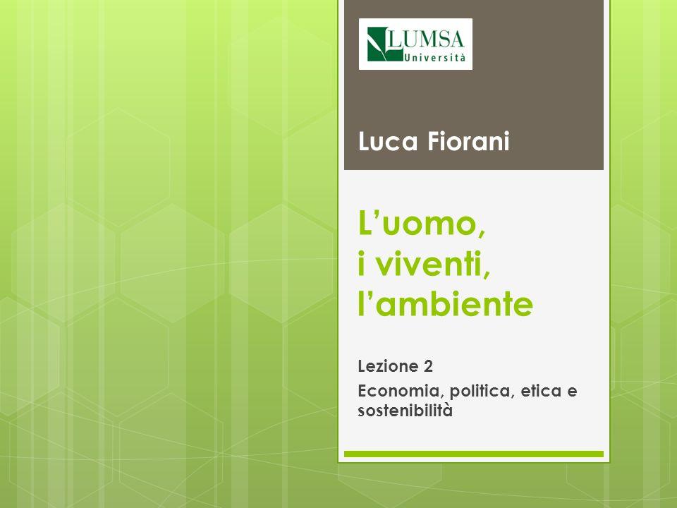 Luomo, i viventi, lambiente Lezione 2 Economia, politica, etica e sostenibilità Luca Fiorani
